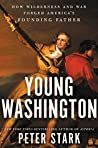 Young Washington: How Wilderness and War Forged America's Founding Father: How Wilderness and War Forged America's Founding Father