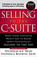Selling to the C-Suite, Second Edition: What Every Executive Wants You to Know About Successfully Selling to the Top: What Every Executive Wants You to Know About Successfully Selling to the Top