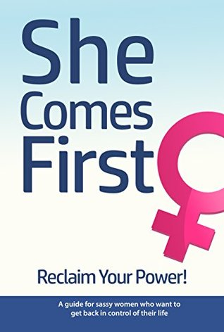 She Comes First - Reclaim Your Power! - A guide for sassy women who want to get back in control of their life