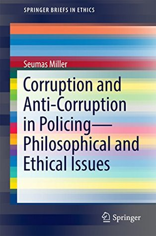 Corruption and Anti-Corruption in Policing—Philosophical and Ethical Issues (SpringerBriefs in Ethics)
