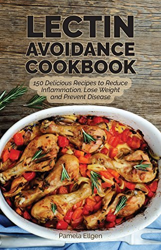 The Lectin Avoidance Cookbook 150 Delicious Recipes to Reduce Inflammation, Lose Weight and Prevent Disease