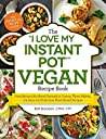 "The ""I Love My Instant Pot®"" Vegan Recipe Book: From Banana Nut Bread Oatmeal to Creamy Thyme Polenta, 175 Easy and Delicious Plant-Based Recipes (""I Love My"" Series)"
