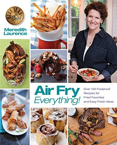 Air Fry Everything Foolproof Recipes for Fried Favorites and Easy Fresh Ideas by Blue Jean Chef, Meredith Laurence