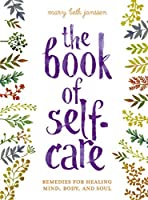 The Book of Self-Care: Remedies for Healing Mind, Body, and Soul