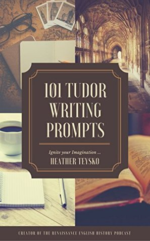 Tudor Writing Prompts!: Over 70 writing prompts and story starters to jumpstart your Tudor historical fiction.