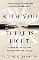With You There Is Light: Based on the True Story about Sophie Scholl and Fritz Hartnagel