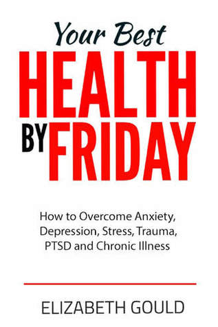 Your Best Health by Friday: How to Overcome Anxiety, Depression, Stress, Trauma, PTSD and Chronic Illness