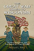 The Great War Comes to Wisconsin: Sacrifice, Patriotism, and Free Speech in a Time of Crisis