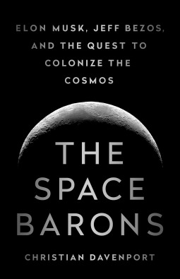 The Space Barons Elon Musk, Jeff Bezos, and the Quest to Colonize the Cosmos
