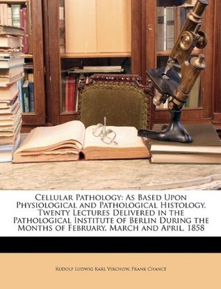 Cellular Pathology: As Based Upon Physiological and Pathological Histology. Twenty Lectures Delivered in the Pathological Institute of Berlin During the Months of February, March and April, 1858