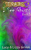I See Ghosts (E.G.A.D.S. Book 1)