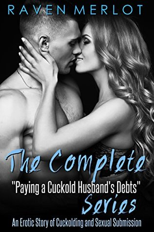 "The Complete ""Paying a Cuckold Husband's Debts"" Series: An Erotica Story of Cuckolding and Sexual Submission (Raven Merlot's Cuckold Erotica Book 5)"