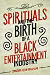 Spirituals and the Birth of a Black Entertainment Industry by Sandra Jean Graham