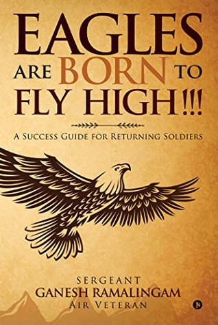 Eagles Are Born to Fly High!!!: A Success Guide for Returning Soldiers