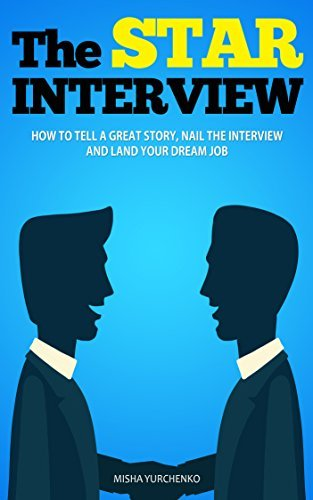 The STAR Interview: How to Tell a Great Story, Nail the Interview and Land Your Dream Job Misha Yurchenko
