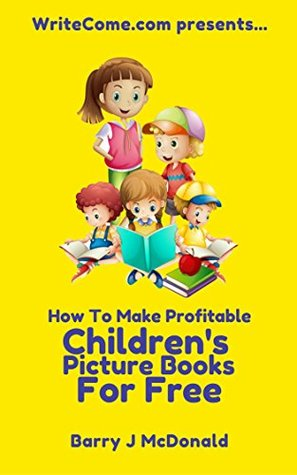 How To Make Amazing And Profitable Children's Picture Books For Free (WriteCome.com presents… Book 1)