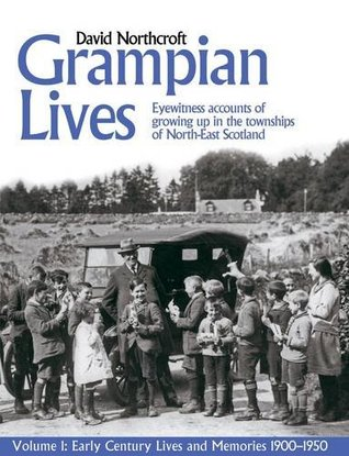 Grampian Lives: v. 1: Living Through the Twentieth Century in the Small Towns and Settlements of North-East Scotland (Early Lives and Memories 1900-1950)