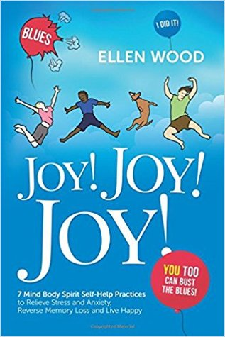 Joy! Joy! Joy!: 7 Mind Body Spirit Self-Help Practices to Relieve Stress, Reverse Memory Loss and Live Happy - I Did It! You Too Can Bust the Blues