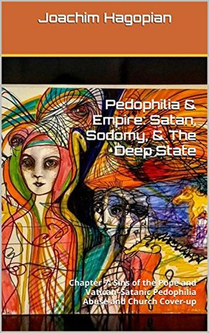 Pedophilia & Empire: Satan, Sodomy, & The Deep State: Chapter 7: Sins of the Pope and Vatican–Satanic Pedophilia Abuse and Church Cover-up