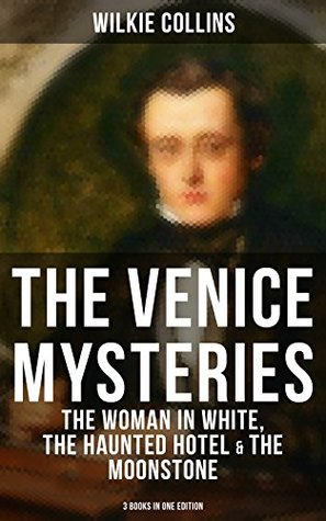 THE VENICE MYSTERIES: The Woman in White, The Haunted Hotel & The Moonstone (3 Books in One Edition)