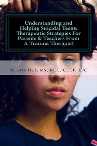 Understanding and Helping Suicidal Teens: Therapeutic Strategies For Parents & Teachers From A Trauma Therapist