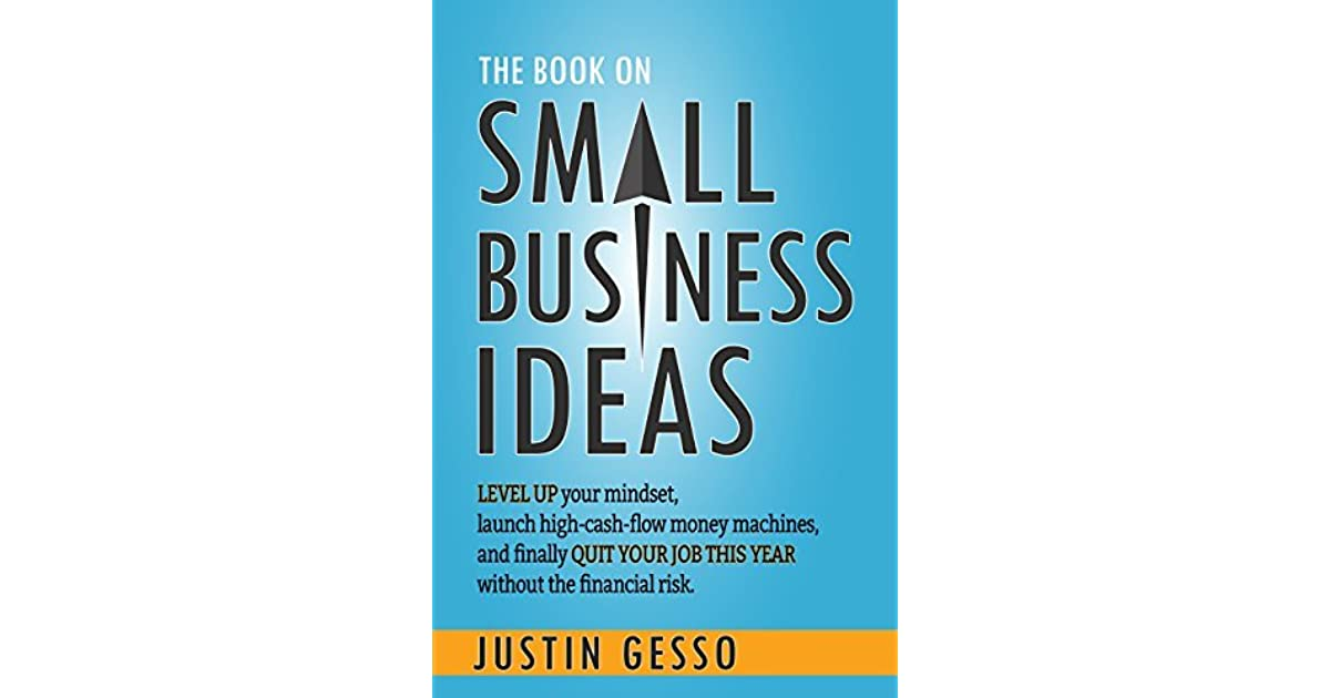 The Book On Small Business Ideas Level Up Your Mindset Launch High Cash Flow Money Machines And Finally Quit Your Job This Year Without The Financial Risk By Justin Gesso
