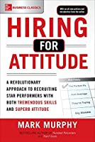 Hiring for Attitude: A Revolutionary Approach to Recruiting and Selecting People Withboth Tremendous Skills and Superb Attitude