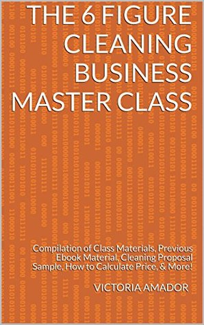 The 6 Figure Cleaning Business Master Class: Compilation of Class Materials, Previous Ebook Material, Cleaning Proposal Sample, How to Calculate Price, & More!