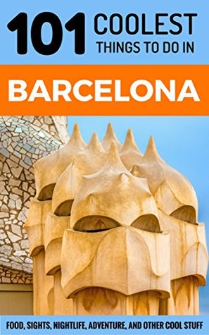 Barcelona: Barcelona Travel Guide: 101 Coolest Things to Do in Barcelona (Spain Travel Guide, Barcelona City Guide, Budget Travel Barcelona, Travel to Barcelona)