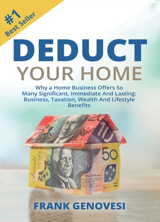 Deduct Your Home: Why a Home Business Offers So Many Significant, Immediate and Lasting; Business, Taxation, Wealth and Lifestyle Benefits