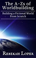 The A-Zs of Worldbuilding: Building a Fictional World From Scratch (The A-Zs of Worldbuilding, #1)