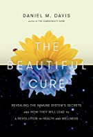The Beautiful Cure: Revealing the Immune System's Secrets and How They Will Lead to a Revolution in Health and Wellness