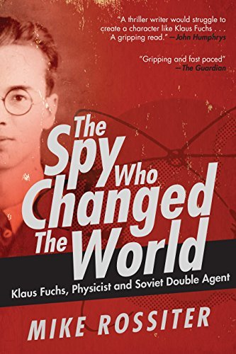 The Spy Who Changed the World Klaus Fuchs, Physicist and Soviet Double Agent