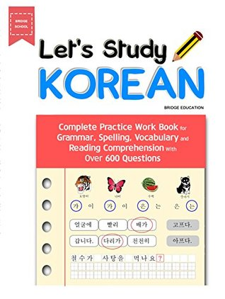 LET'S STUDY KOREAN : Complete Practice Work Book for Grammar, Spelling, Vocabulary and Reading Comprehension With Over 600 Questions