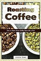 Roasting Coffee: How to Roast Green Coffee Beans like a Pro