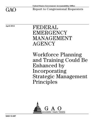 Federal Emergency Management Agency :workforce planning and training could be enhanced by incorporating strategic management principles : report to congressional requesters.