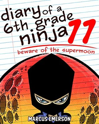 Diary of a 6th Grade Ninja 11: Beware of the Supermoon (a hilarious adventure for children ages 9-12)