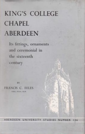 King's College Chapel Aberdeen: Its Fittings, Ornaments and Ceremonial in the Sixteenth Century Francis C. Eeles