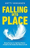 FALLING INTO PLACE: Being Human in a Spiritual World - A Guide to the Inside-Out Nature of Life