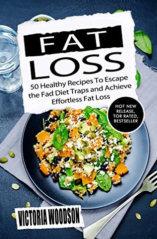 Fat Loss: 50 Healthy Recipes To Escape the Fad Diet Traps and Achieve Effortless Fat Loss