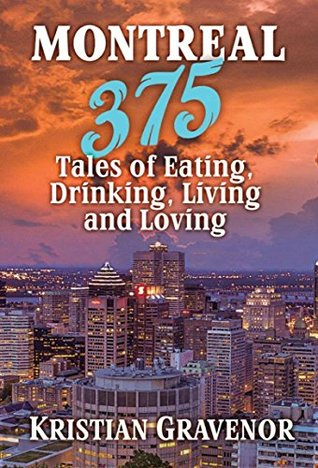 Montreal: 375 Tales of Eating, Drinking, Living and Loving Kristian Gravenor