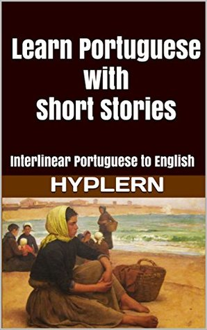 Learn Portuguese with Short Stories: Interlinear Portuguese to English (Learn Portuguese with Interlinear Stories for Beginners and Advanced Readers Book 3)
