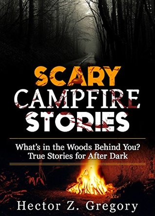 Scary Campfire Stories: What's in the Woods Behind You? True Stories for After Dark (Creepy Stories Book 1)