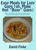 """Easy Meals for Lazy Guys (uh, Make that """"Busy"""" Guys)"""