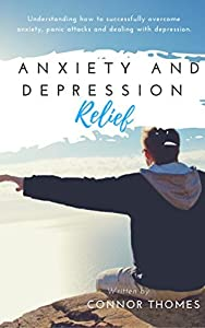 Anxiety and Depression Relief: Understanding how to successfully overcome anxiety, panic attacks and dealing with depression (Success Journey Book 1)