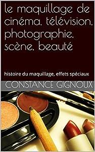 le maquillage de cinéma, télévision, photographie, scène, beauté toutes couleurs de peaux: histoire du maquillage, maquillages femmes et hommes, effets spéciaux, exercices.