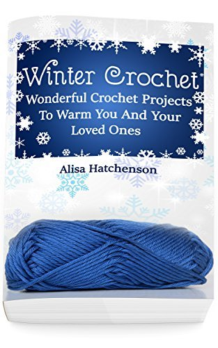 Winter Crochet: Wonderful Crochet Projects To Warm You And Your Loved Ones Alisa Hatchenson
