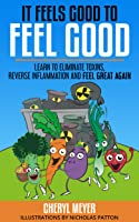 It Feels Good to Feel Good, Learn To Eliminate Toxins, Reverse Inflammation And Feel Great