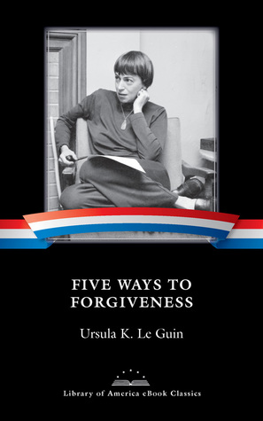 Five Ways to Forgiveness by Ursula K. Le Guin