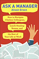 Ask a Manager: Clueless Coworkers, Lunch-Stealing Bosses, and Other Work Conversations Made Easy
